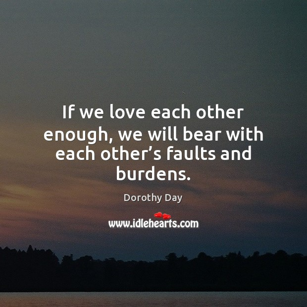 If we love each other enough, we will bear with each other's faults and burdens. Dorothy Day Picture Quote