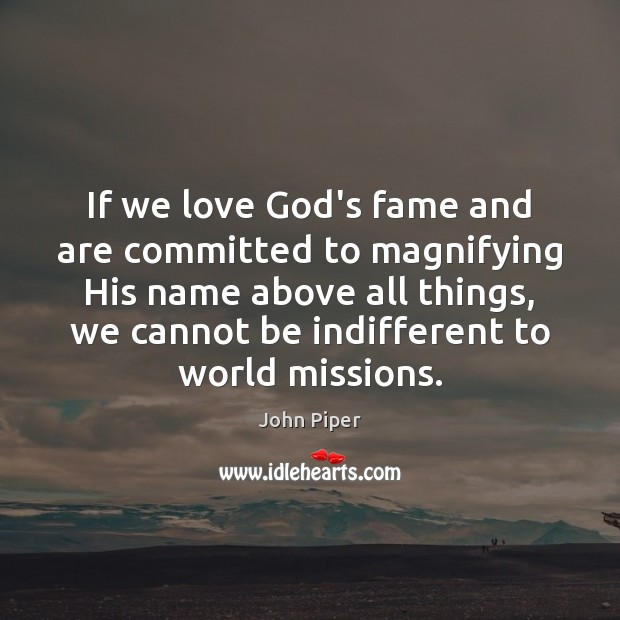 If we love God's fame and are committed to magnifying His name Image