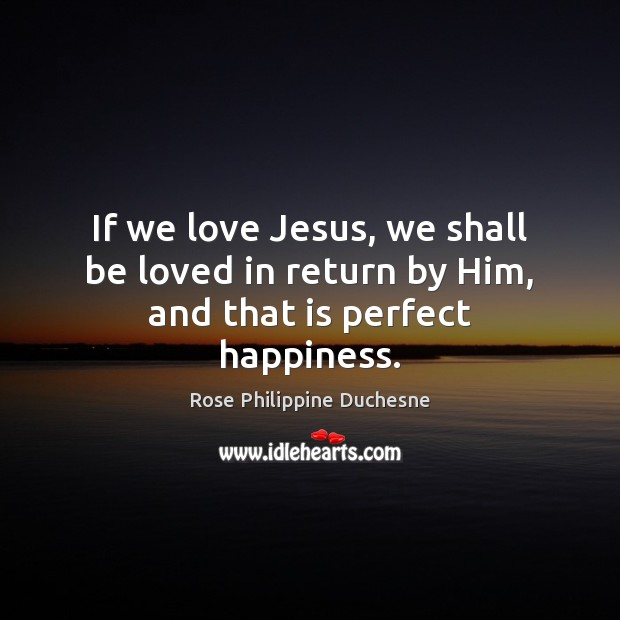 If we love Jesus, we shall be loved in return by Him, and that is perfect happiness. Image