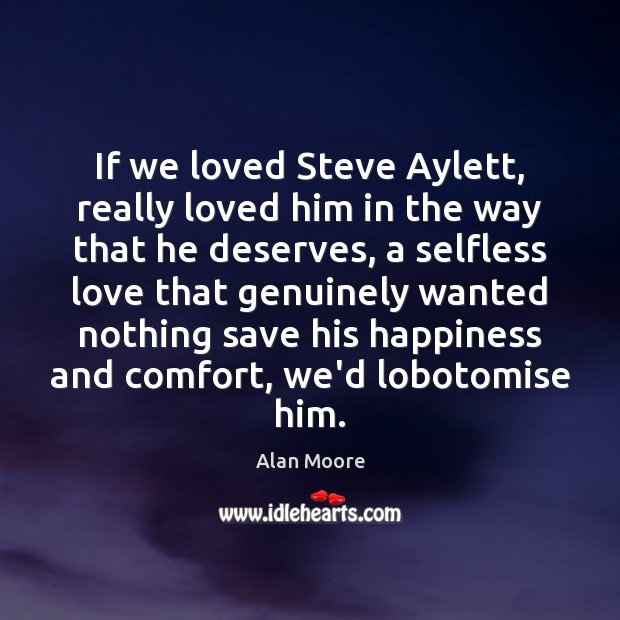 If we loved Steve Aylett, really loved him in the way that Alan Moore Picture Quote