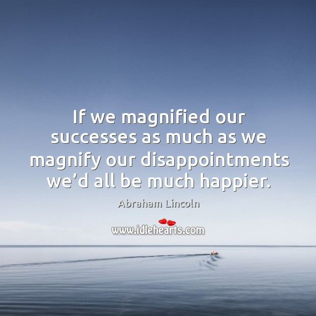 Image, If we magnified our successes as much as we magnify our disappointments we'd all be much happier.