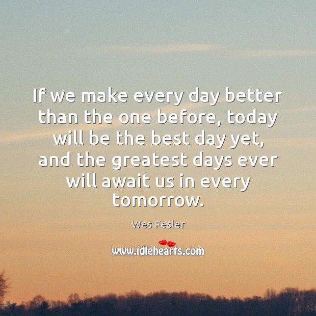If we make every day better than the one before, today will Wes Fesler Picture Quote