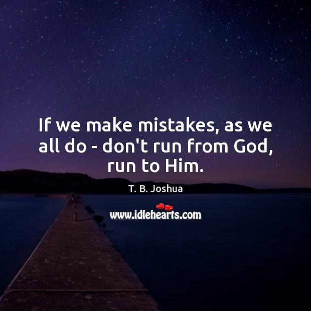If we make mistakes, as we all do – don't run from God, run to Him. T. B. Joshua Picture Quote