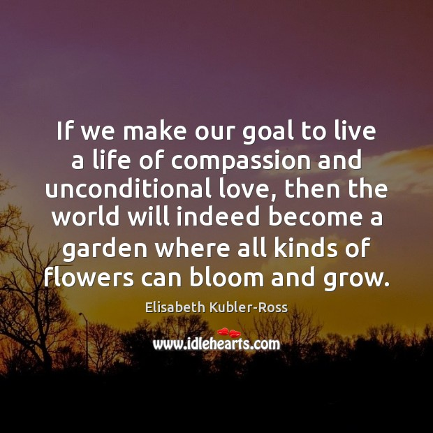 If we make our goal to live a life of compassion and Unconditional Love Quotes Image