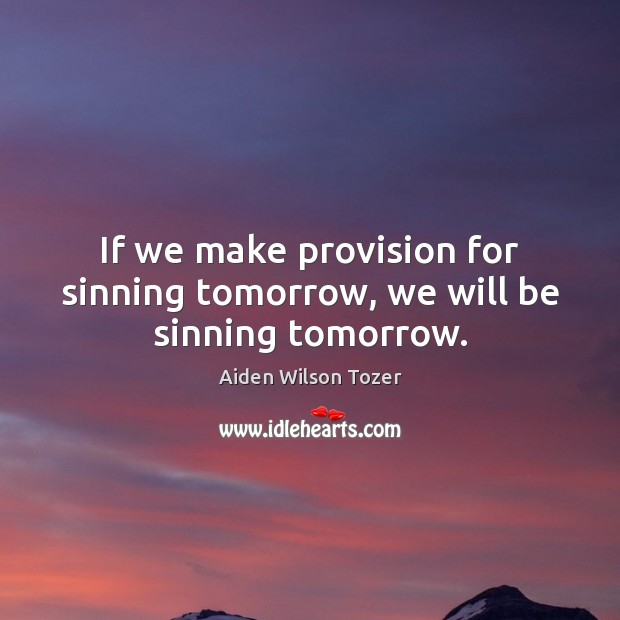 If we make provision for sinning tomorrow, we will be sinning tomorrow. Aiden Wilson Tozer Picture Quote