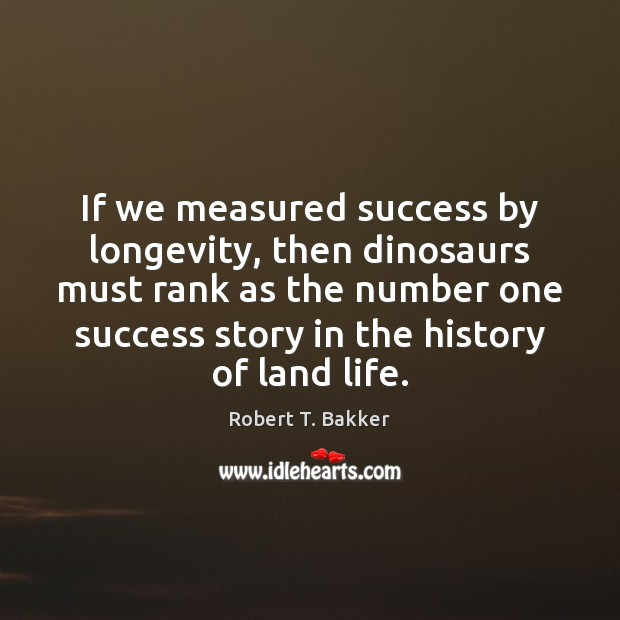 If we measured success by longevity, then dinosaurs must rank as the Image
