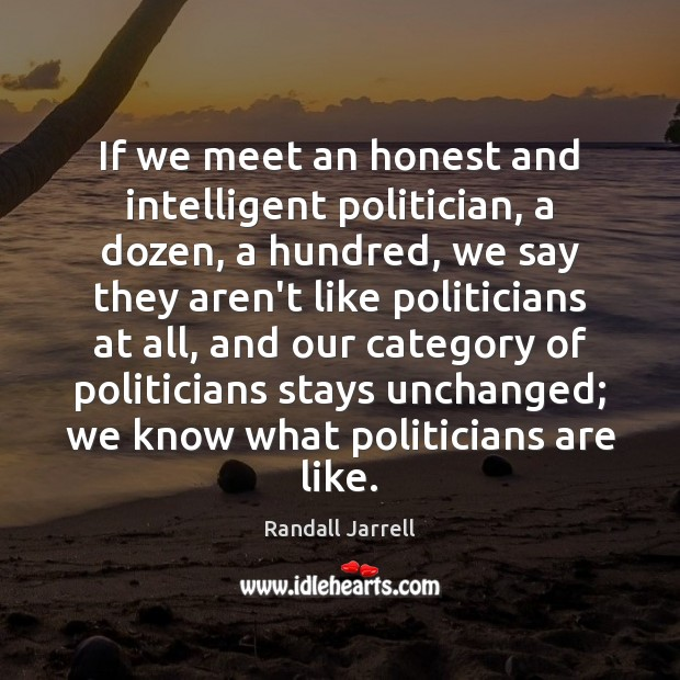 If we meet an honest and intelligent politician, a dozen, a hundred, Randall Jarrell Picture Quote