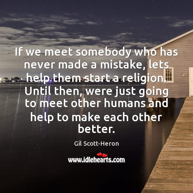 If we meet somebody who has never made a mistake, lets help Gil Scott-Heron Picture Quote