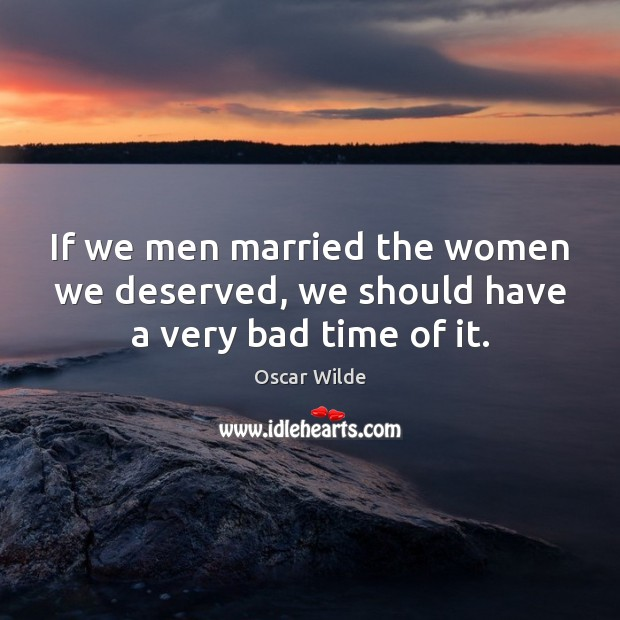 If we men married the women we deserved, we should have a very bad time of it. Image