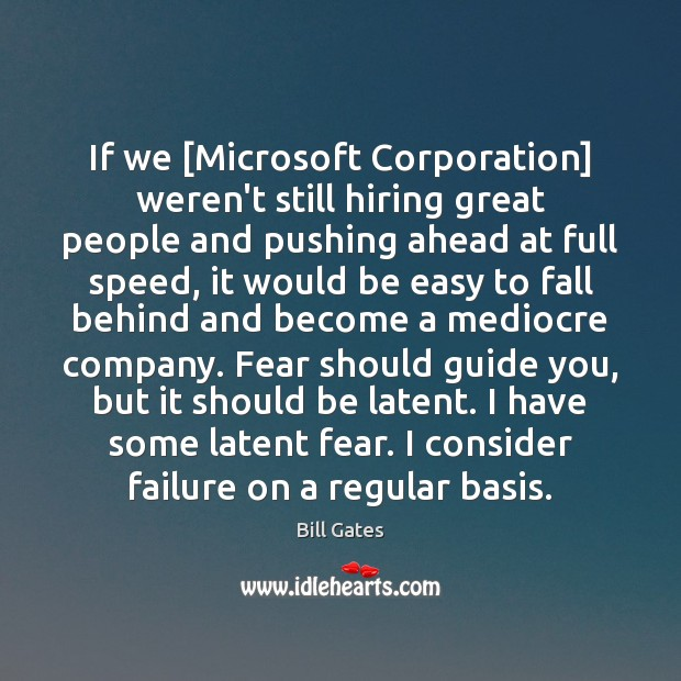 If we [Microsoft Corporation] weren't still hiring great people and pushing ahead Image