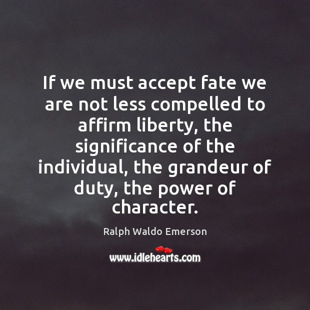 If we must accept fate we are not less compelled to affirm Ralph Waldo Emerson Picture Quote