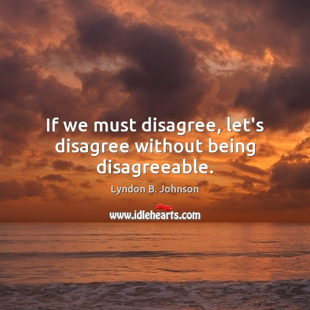 Image, If we must disagree, let's disagree without being disagreeable.