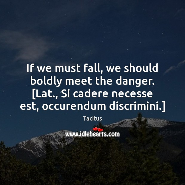Tacitus Picture Quote image saying: If we must fall, we should boldly meet the danger. [Lat., Si