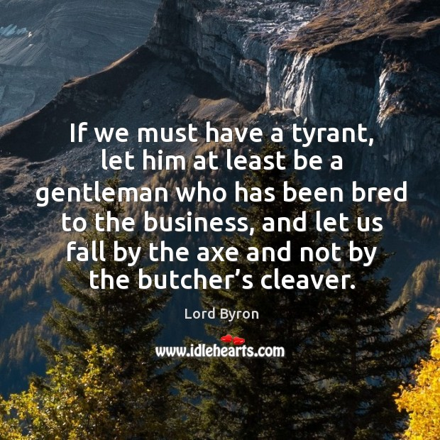 Image, If we must have a tyrant, let him at least be a gentleman who has been bred to the business