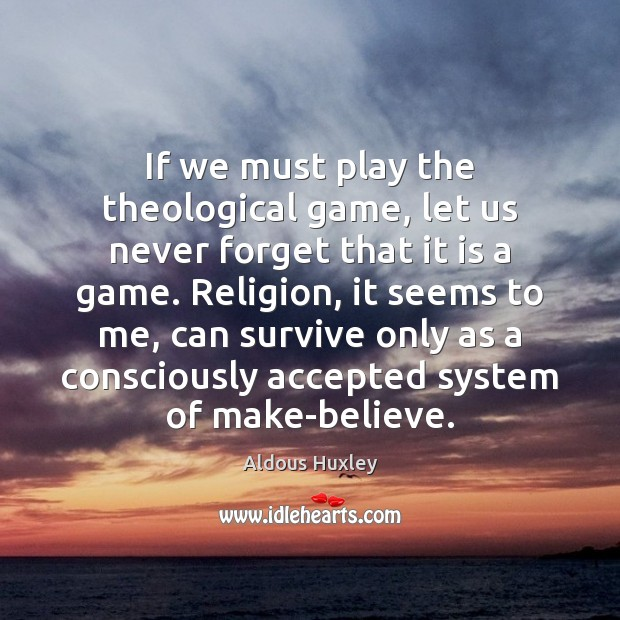 If we must play the theological game, let us never forget that Aldous Huxley Picture Quote