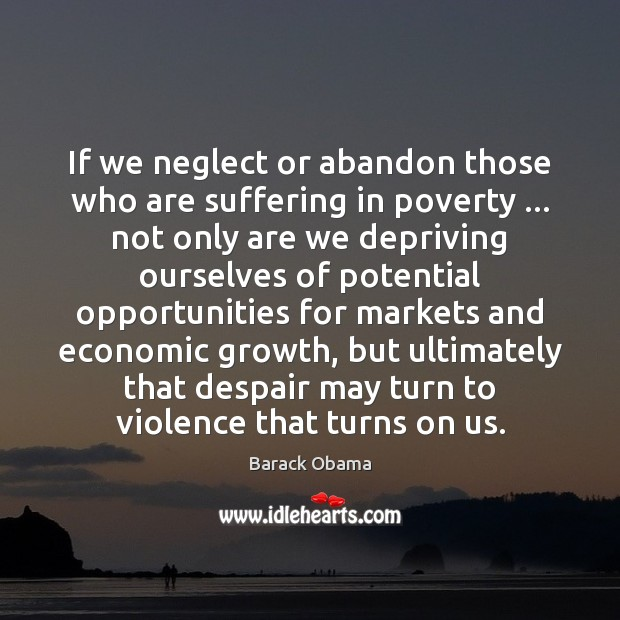 Image, If we neglect or abandon those who are suffering in poverty … not