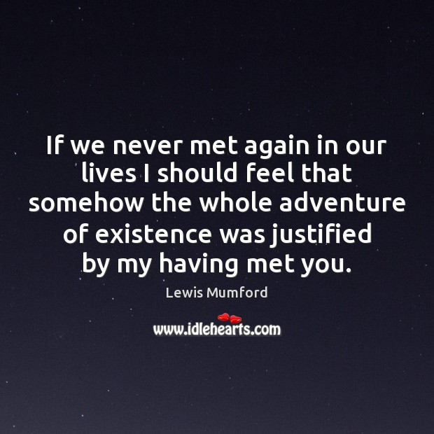 Lewis Mumford Picture Quote image saying: If we never met again in our lives I should feel that