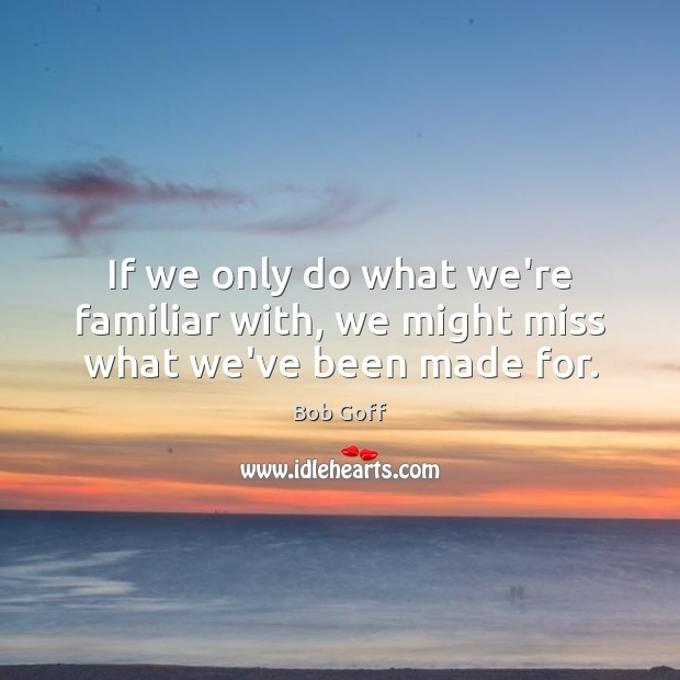 If we only do what we're familiar with, we might miss what we've been made for. Bob Goff Picture Quote