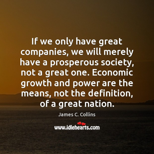 If we only have great companies, we will merely have a prosperous James C. Collins Picture Quote