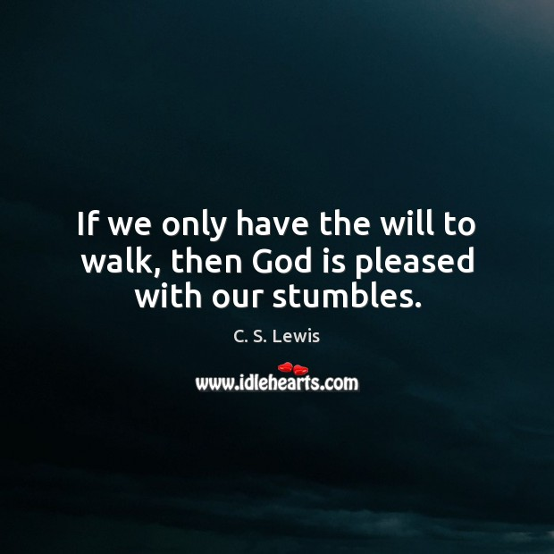 If we only have the will to walk, then God is pleased with our stumbles. Image