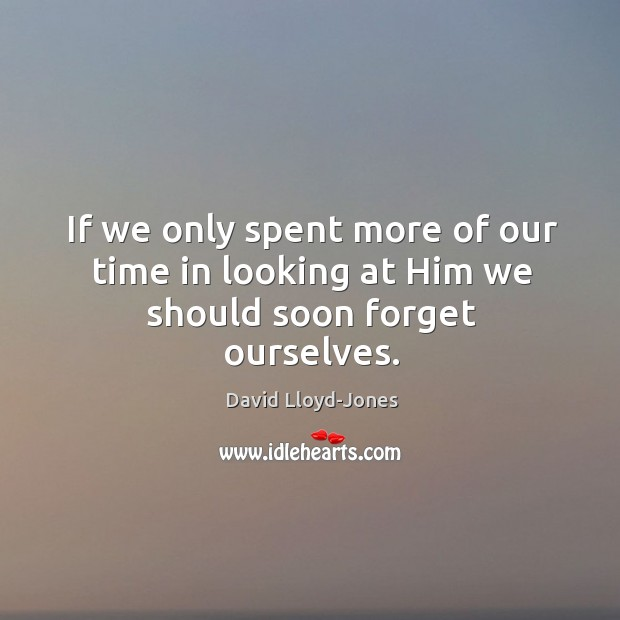 If we only spent more of our time in looking at Him we should soon forget ourselves. David Lloyd-Jones Picture Quote