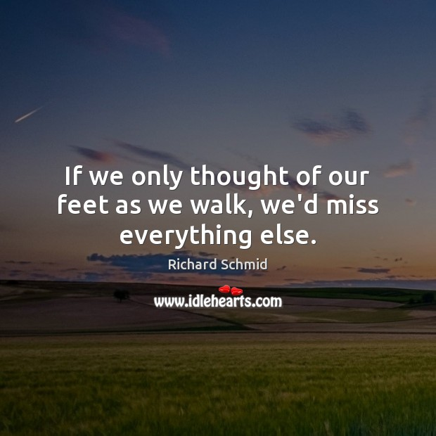 If we only thought of our feet as we walk, we'd miss everything else. Image