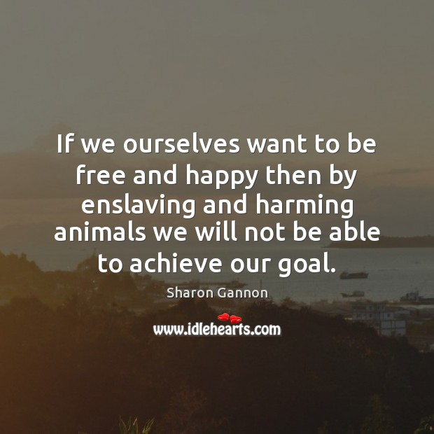 If we ourselves want to be free and happy then by enslaving Sharon Gannon Picture Quote
