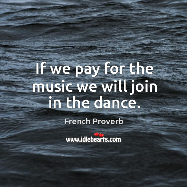 If we pay for the music we will join in the dance. French Proverbs Image