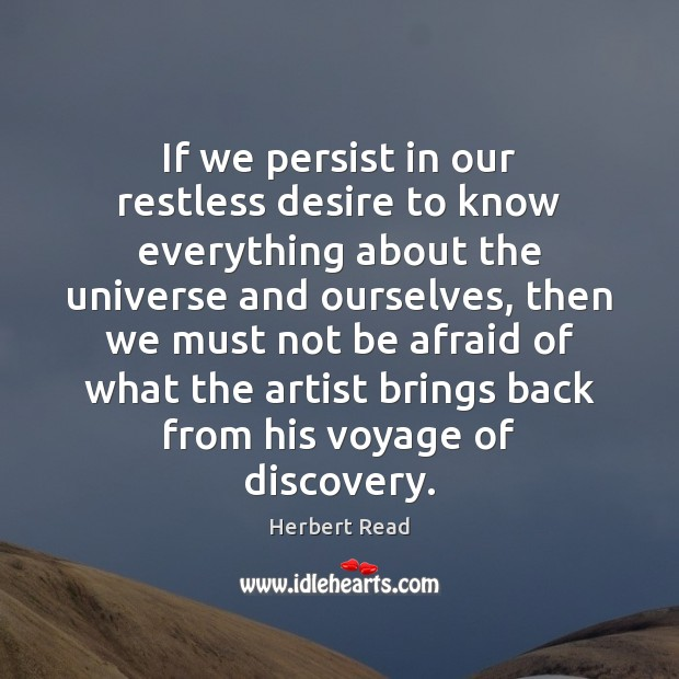 If we persist in our restless desire to know everything about the Herbert Read Picture Quote