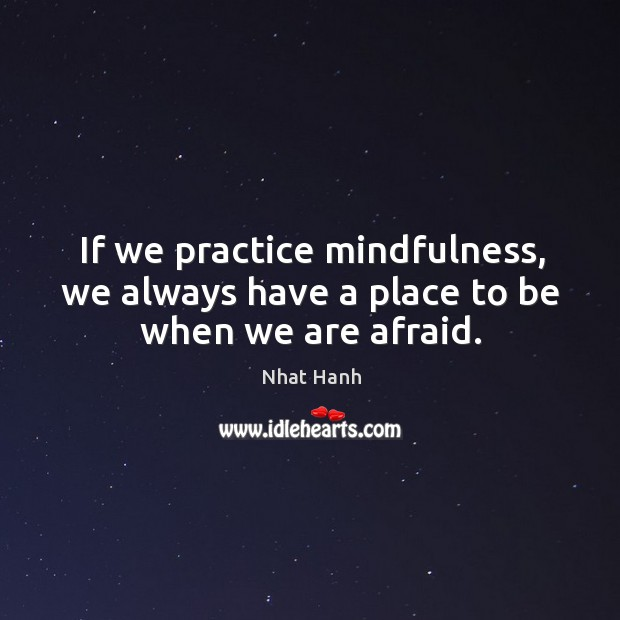 Image, If we practice mindfulness, we always have a place to be when we are afraid.
