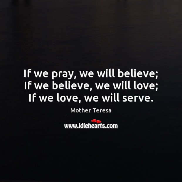Image, If we pray, we will believe; If we believe, we will love; If we love, we will serve.