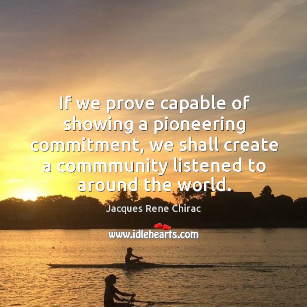 If we prove capable of showing a pioneering commitment, we shall create a Jacques Rene Chirac Picture Quote