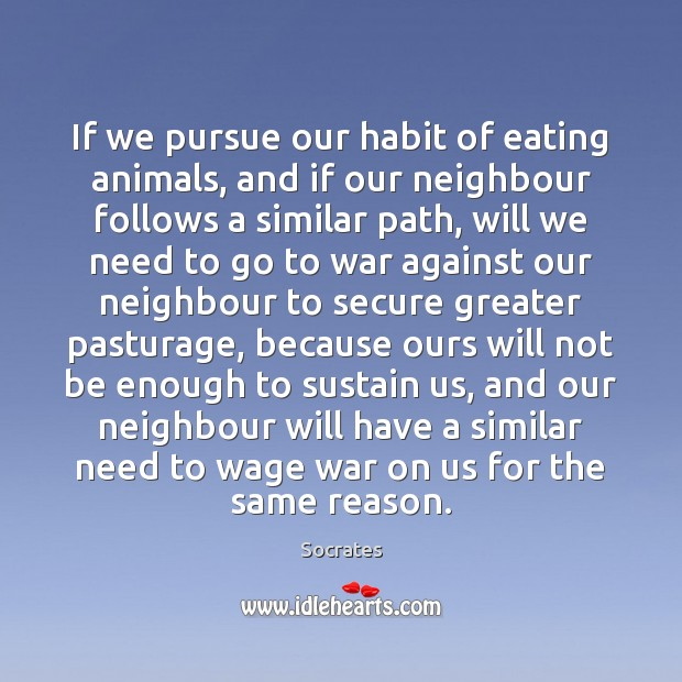 If we pursue our habit of eating animals, and if our neighbour Image