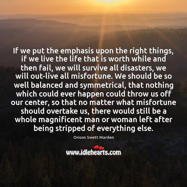 If we put the emphasis upon the right things, if we live Orison Swett Marden Picture Quote