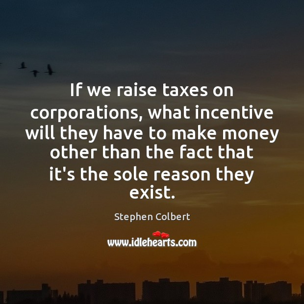 If we raise taxes on corporations, what incentive will they have to Stephen Colbert Picture Quote