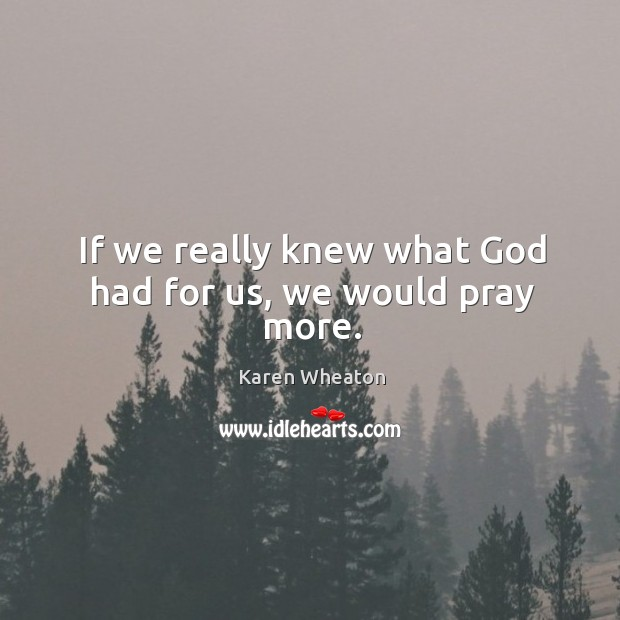 If we really knew what God had for us, we would pray more. Image