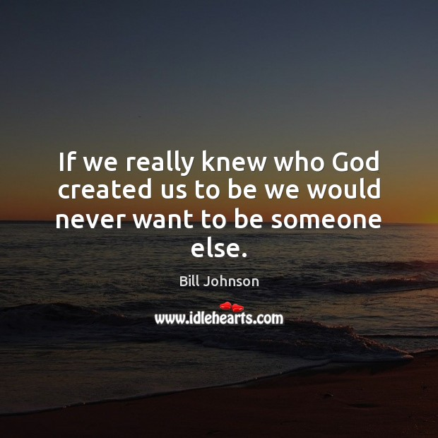 If we really knew who God created us to be we would never want to be someone else. Bill Johnson Picture Quote