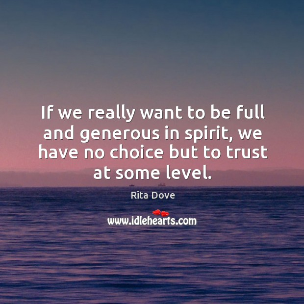 If we really want to be full and generous in spirit, we have no choice but to trust at some level. Image