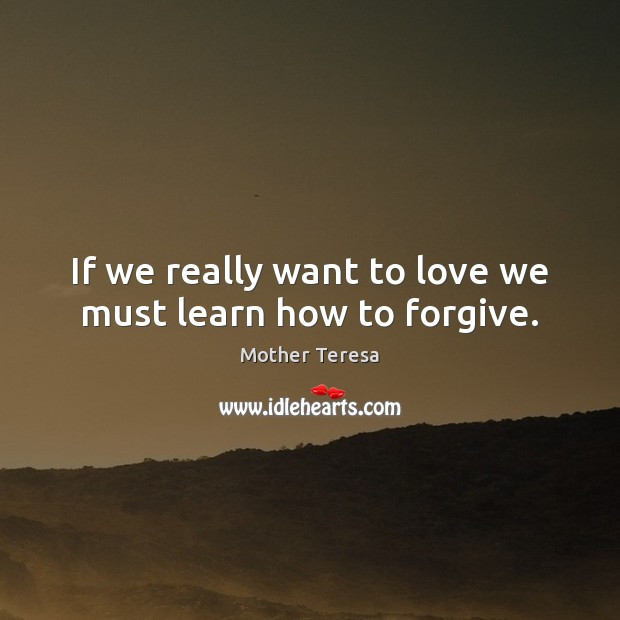 If we really want to love we must learn how to forgive. Mother Teresa Picture Quote