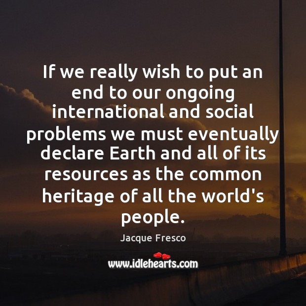 If we really wish to put an end to our ongoing international Jacque Fresco Picture Quote