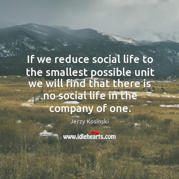 If we reduce social life to the smallest possible unit we will find that there is no social life in the company of one. Image