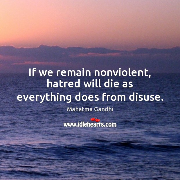 If we remain nonviolent, hatred will die as everything does from disuse. Image