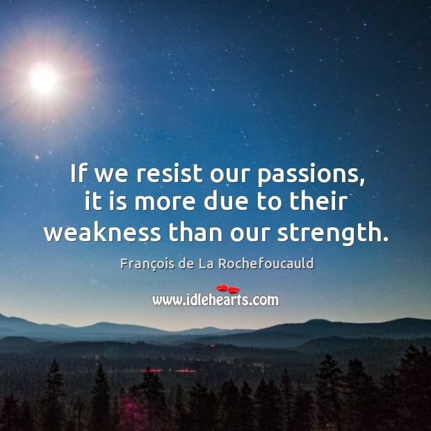 Image, If we resist our passions, it is more due to their weakness than our strength.
