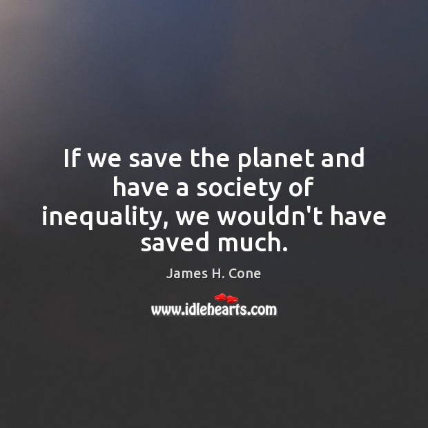 Image, If we save the planet and have a society of inequality, we wouldn't have saved much.