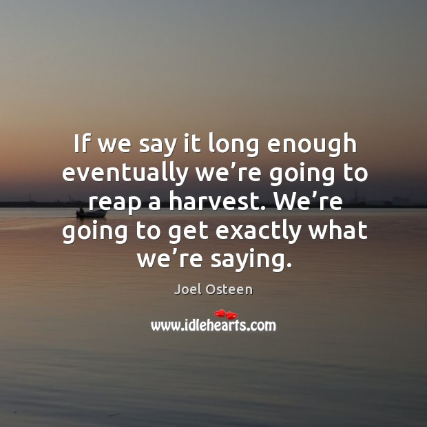 Image, If we say it long enough eventually we're going to reap a harvest. We're going to get exactly what we're saying.