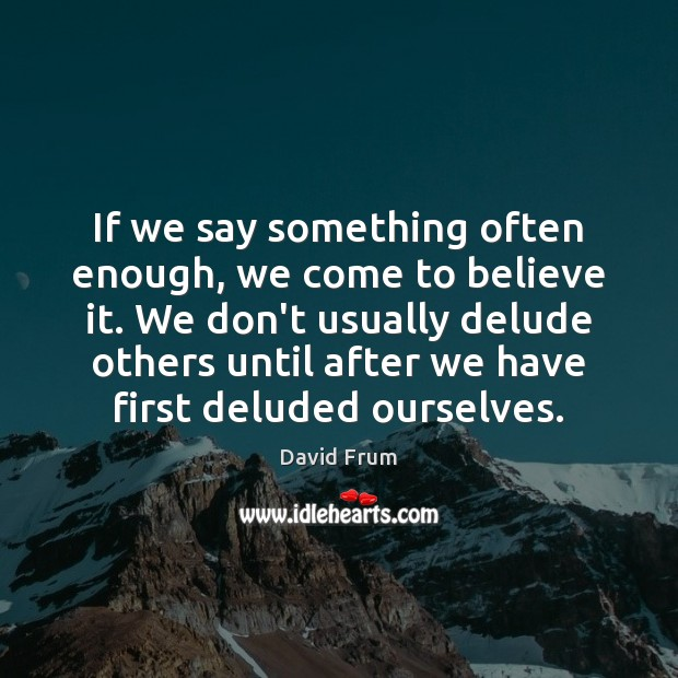 If we say something often enough, we come to believe it. We David Frum Picture Quote