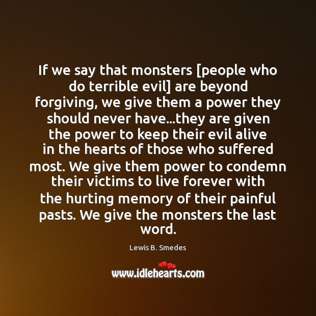 If we say that monsters [people who do terrible evil] are beyond Lewis B. Smedes Picture Quote