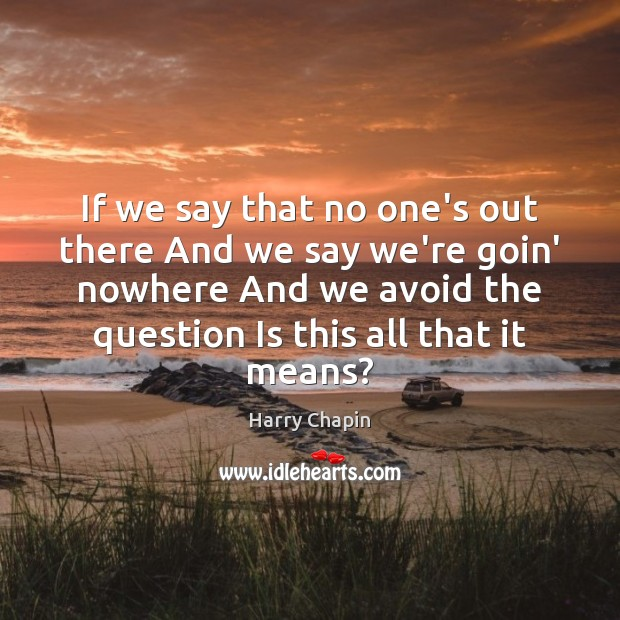 If we say that no one's out there And we say we're Harry Chapin Picture Quote