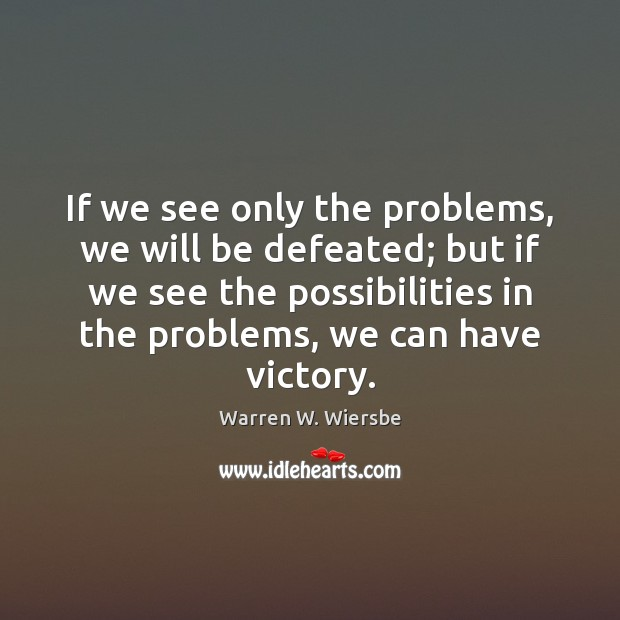 If we see only the problems, we will be defeated; but if Image