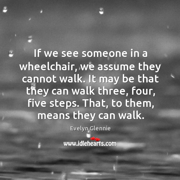 Image, If we see someone in a wheelchair, we assume they cannot walk.